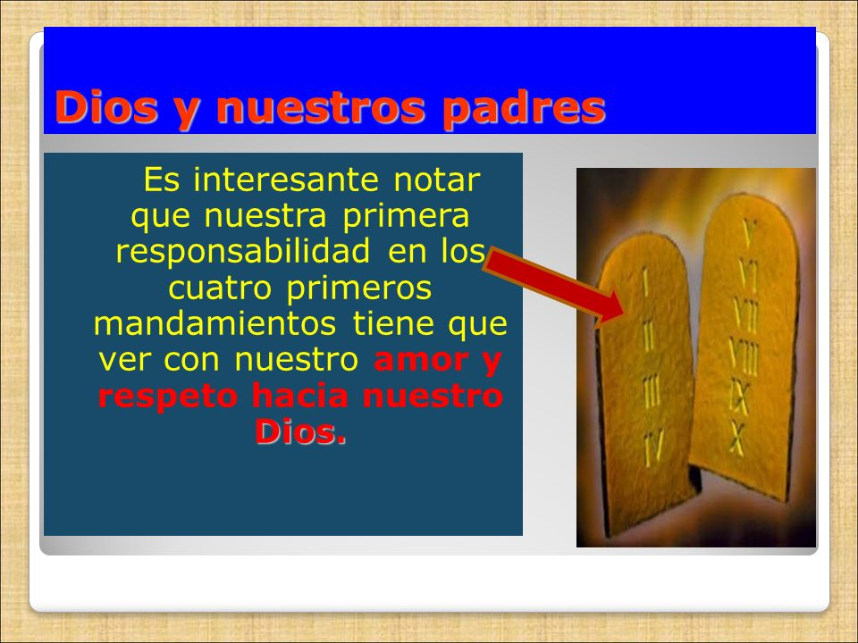 Dios y nuestros padres Dios. Es interesante notar que nuestra primera responsabilidad en los cuatro primeros mandamientos tiene que ver con nuestro am