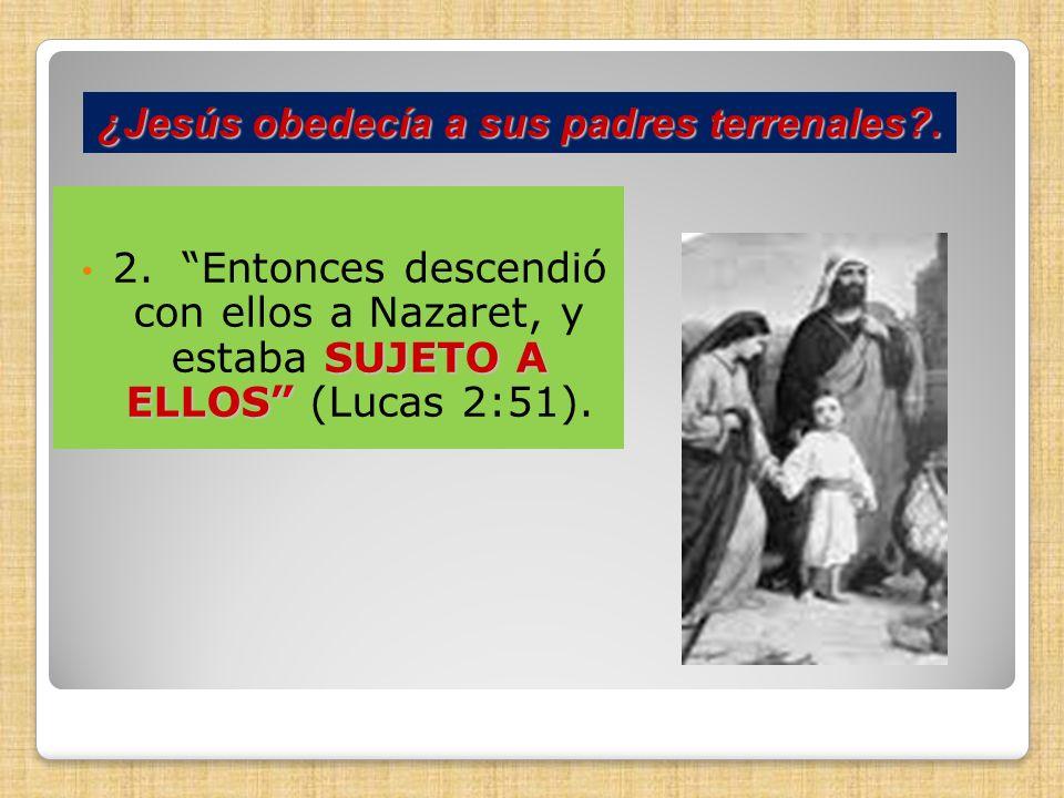 SUJETO A ELLOS 2. Entonces descendió con ellos a Nazaret, y estaba SUJETO A ELLOS (Lucas 2:51). ¿Jesús obedecía a sus padres terrenales?.