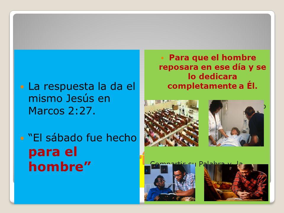 ¿Para qué haría Dios el sábado? La respuesta la da el mismo Jesús en Marcos 2:27. El sábado fue hecho para el hombre Para que el hombre reposara en es