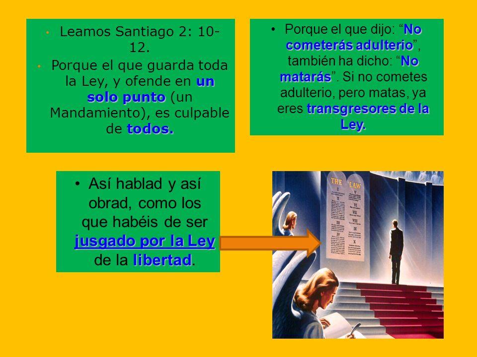 Leamos Santiago 2: 10- 12. un solo punto todos. Porque el que guarda toda la Ley, y ofende en un solo punto (un Mandamiento), es culpable de todos. No