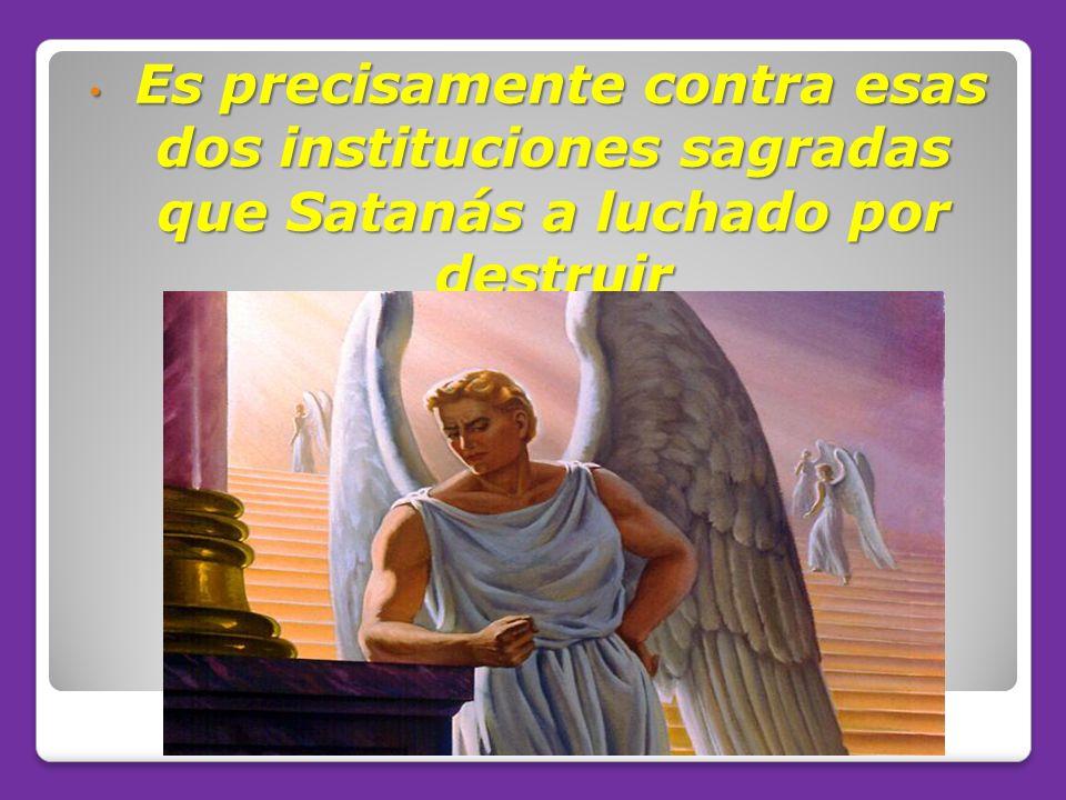 Es precisamente contra esas dos instituciones sagradas que Satanás a luchado por destruir Es precisamente contra esas dos instituciones sagradas que S