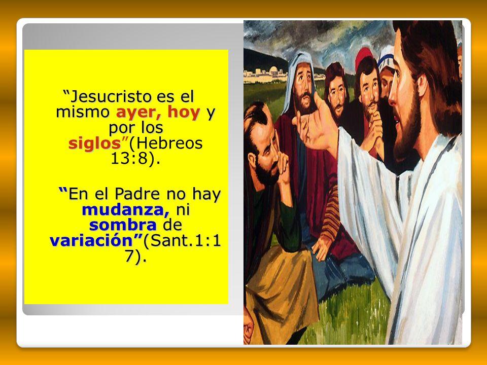 Jesucristo es el mismo ayer, hoy y por los siglos Jesucristo es el mismo ayer, hoy y por los siglos(Hebreos 13:8). En el Padre no hay mudanza, ni somb