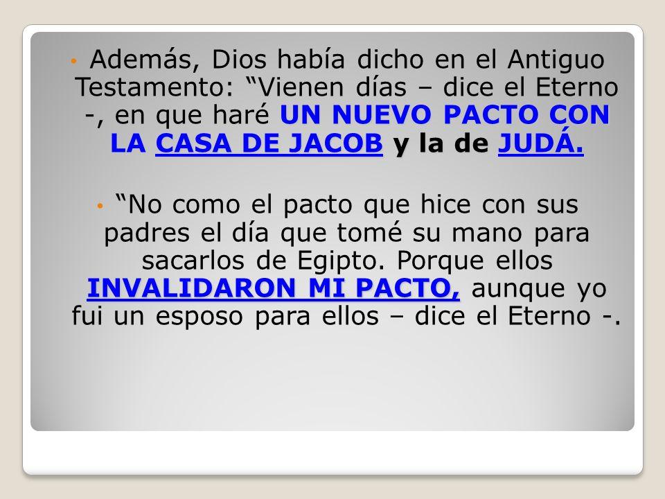 UN NUEVO PACTO CON LA CASA DE JACOB y la de JUDÁ. Además, Dios había dicho en el Antiguo Testamento: Vienen días – dice el Eterno -, en que haré UN NU