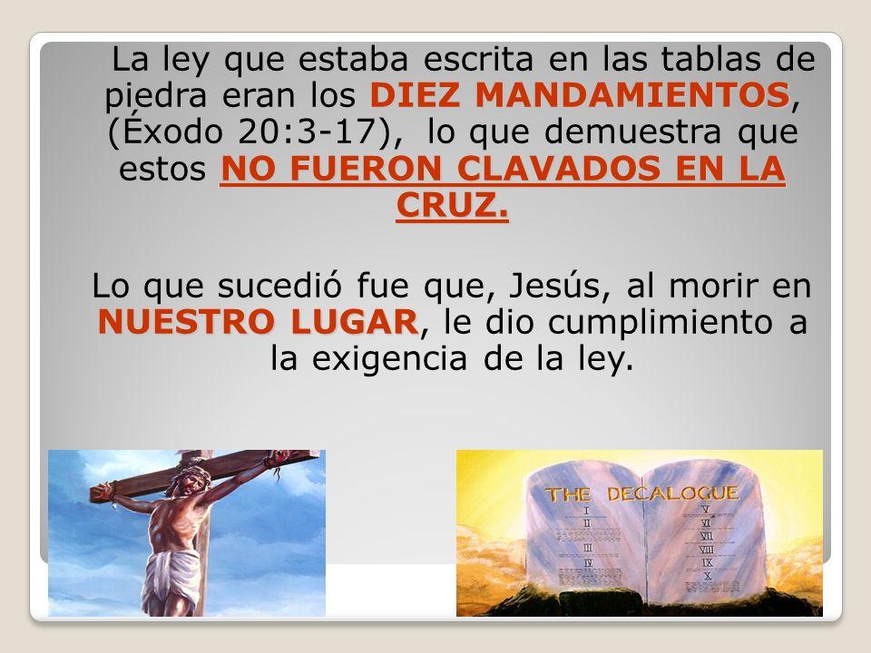 DIEZ MANDAMIENTOS NO FUERON CLAVADOS EN LA CRUZ. La ley que estaba escrita en las tablas de piedra eran los DIEZ MANDAMIENTOS, (Éxodo 20:3-17), lo que