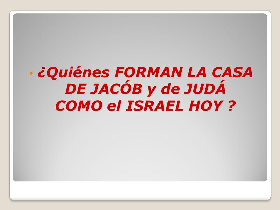 ¿Quiénes FORMAN LA CASA DE JACÓB y de JUDÁ COMO el ISRAEL HOY ? ¿Quiénes FORMAN LA CASA DE JACÓB y de JUDÁ COMO el ISRAEL HOY ?