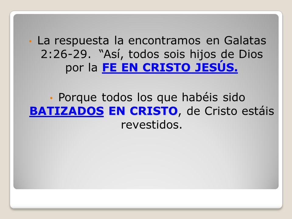 FE EN CRISTO JESÚS. La respuesta la encontramos en Galatas 2:26-29. Así, todos sois hijos de Dios por la FE EN CRISTO JESÚS. BATIZADOSEN CRISTO Porque