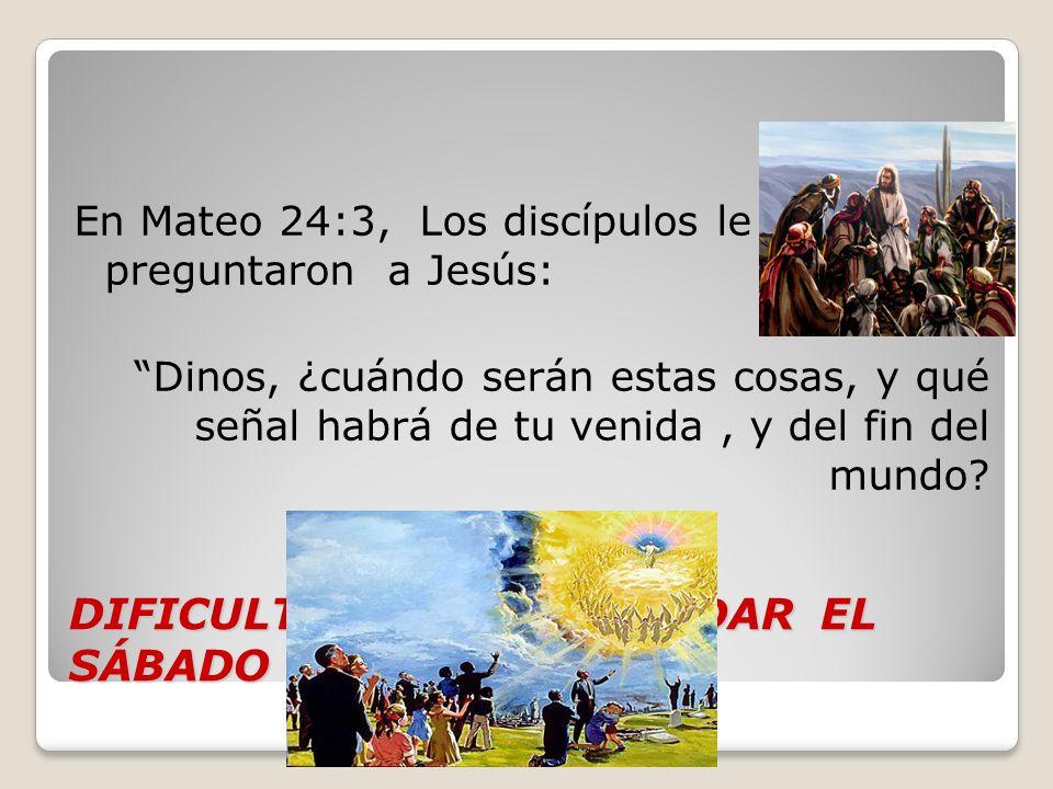 DIFICULTADES POR GUARDAR EL SÁBADO En Mateo 24:3, Los discípulos le preguntaron a Jesús: Dinos, ¿cuándo serán estas cosas, y qué señal habrá de tu ven