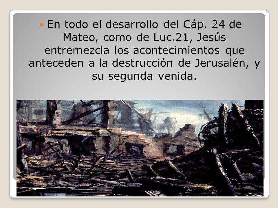 En todo el desarrollo del Cáp. 24 de Mateo, como de Luc.21, Jesús entremezcla los acontecimientos que anteceden a la destrucción de Jerusalén, y su se