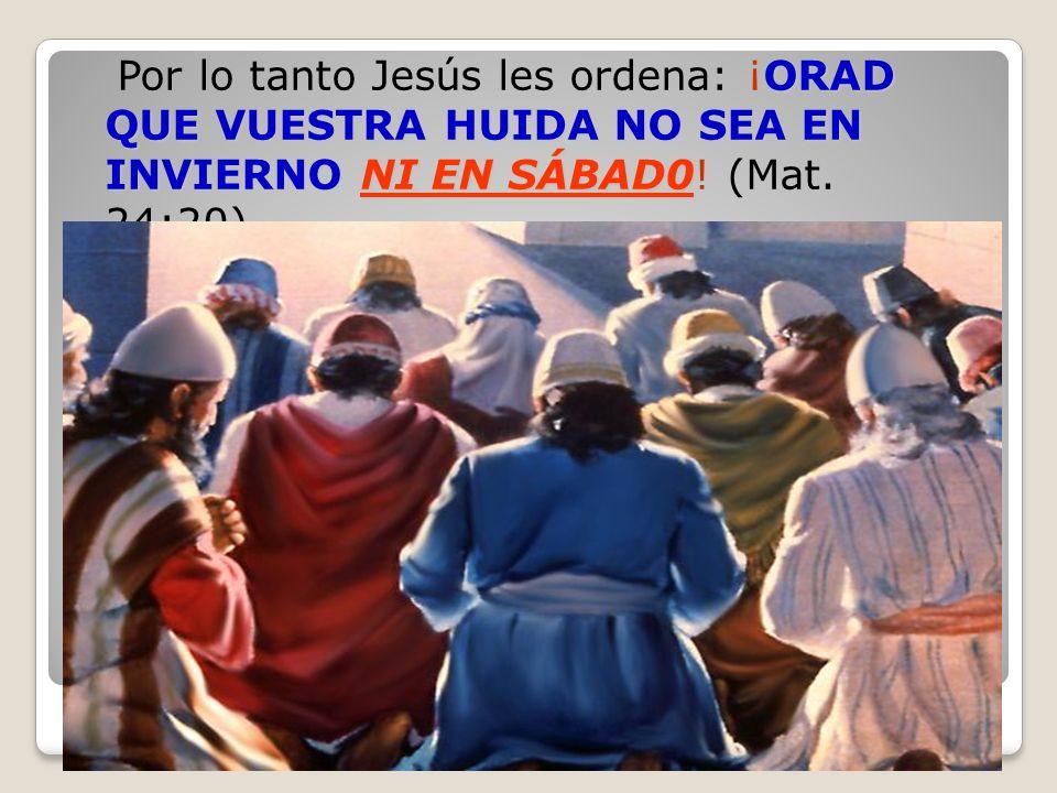 ORAD QUE VUESTRA HUIDA NO SEA EN INVIERNO NI EN SÁBAD0 Por lo tanto Jesús les ordena: ¡ORAD QUE VUESTRA HUIDA NO SEA EN INVIERNO NI EN SÁBAD0! (Mat. 2