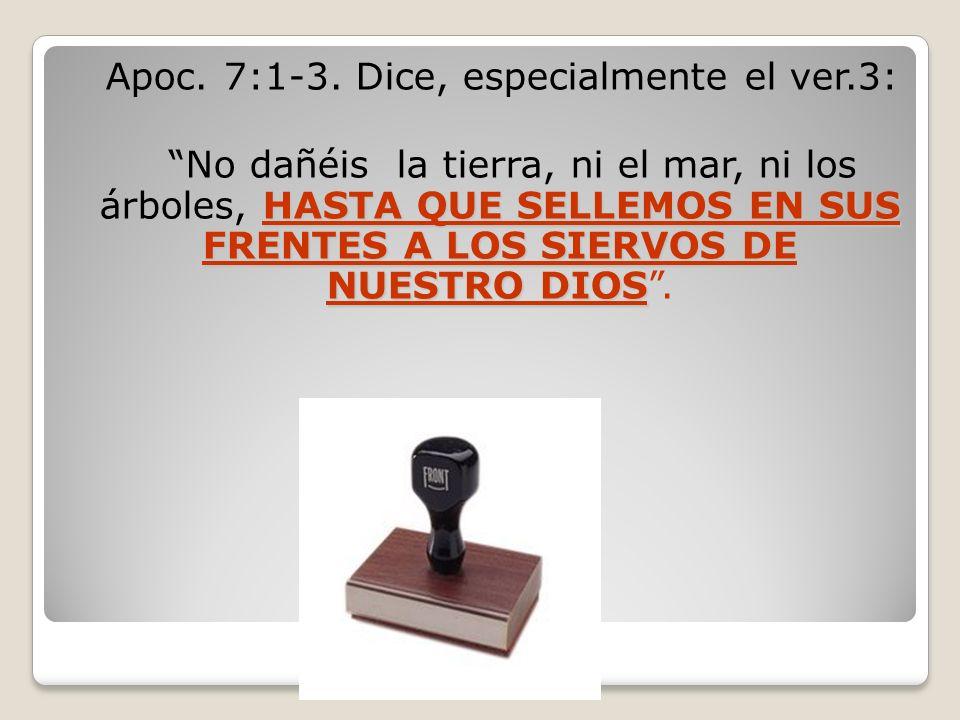 Apoc. 7:1-3. Dice, especialmente el ver.3: HASTA QUE SELLEMOS EN SUS FRENTES A LOS SIERVOS DE NUESTRO DIOS No dañéis la tierra, ni el mar, ni los árbo