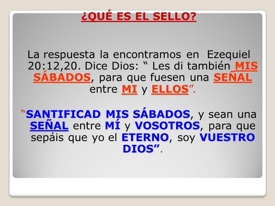 ¿QUÉ ES EL SELLO? MIS SÁBADOSSEÑAL MIELLOS La respuesta la encontramos en Ezequiel 20:12,20. Dice Dios: Les di también MIS SÁBADOS, para que fuesen un