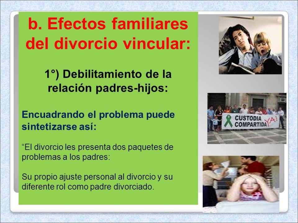 b. Efectos familiares del divorcio vincular: 1°) Debilitamiento de la relación padres-hijos: Encuadrando el problema puede sintetizarse así: El divorc