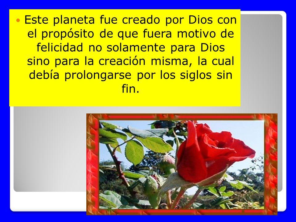 Este planeta fue creado por Dios con el propósito de que fuera motivo de felicidad no solamente para Dios sino para la creación misma, la cual debía p