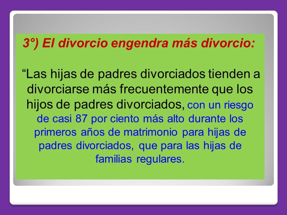 3°) El divorcio engendra más divorcio: Las hijas de padres divorciados tienden a divorciarse más frecuentemente que los hijos de padres divorciados, c