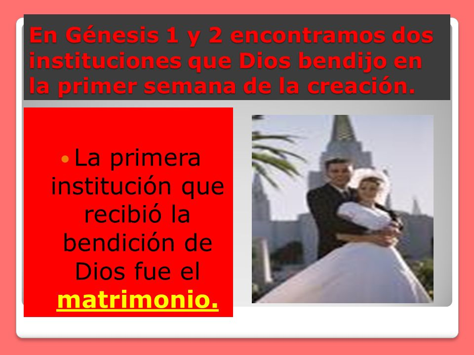 En Génesis 1 y 2 encontramos dos instituciones que Dios bendijo en la primer semana de la creación. La primera institución que recibió la bendición de