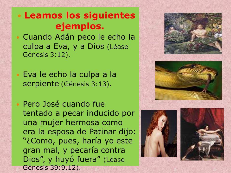 Leamos los siguientes ejemplos. Cuando Adán peco le echo la culpa a Eva, y a Dios (Léase Génesis 3:12). Eva le echo la culpa a la serpiente (Génesis 3