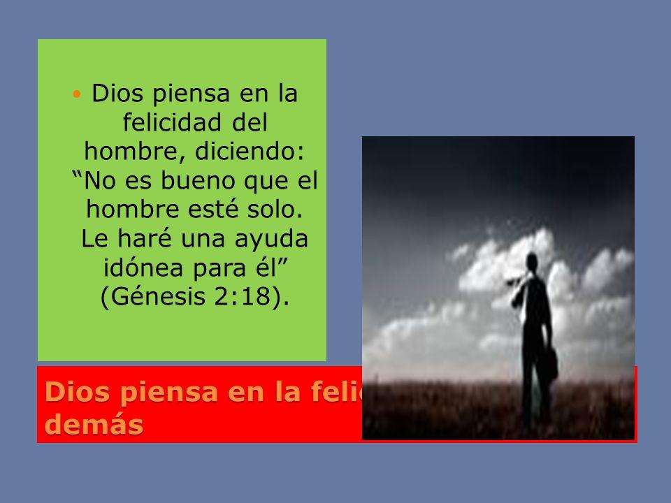 Dios piensa en la felicidad de los demás Dios piensa en la felicidad del hombre, diciendo: No es bueno que el hombre esté solo. Le haré una ayuda idón