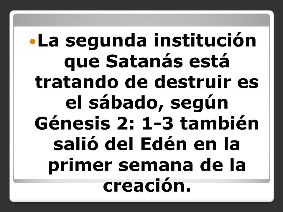 La segunda institución que Satanás está tratando de destruir es el sábado, según Génesis 2: 1-3 también salió del Edén en la primer semana de la creac