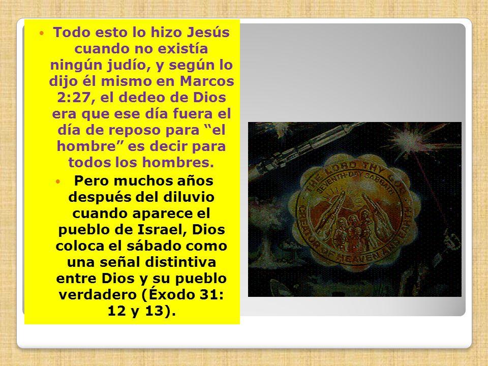 Todo esto lo hizo Jesús cuando no existía ningún judío, y según lo dijo él mismo en Marcos 2:27, el dedeo de Dios era que ese día fuera el día de repo