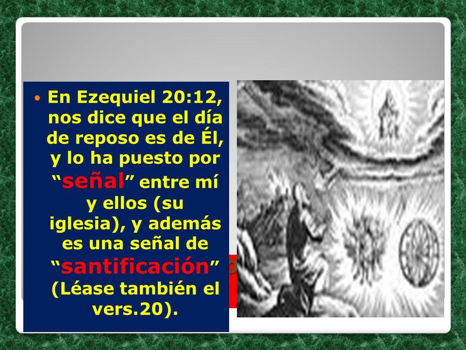 El sábado, una señal que distingue al pueblo de Dios. En Ezequiel 20:12, nos dice que el día de reposo es de Él, y lo ha puesto por señal entre mí y e