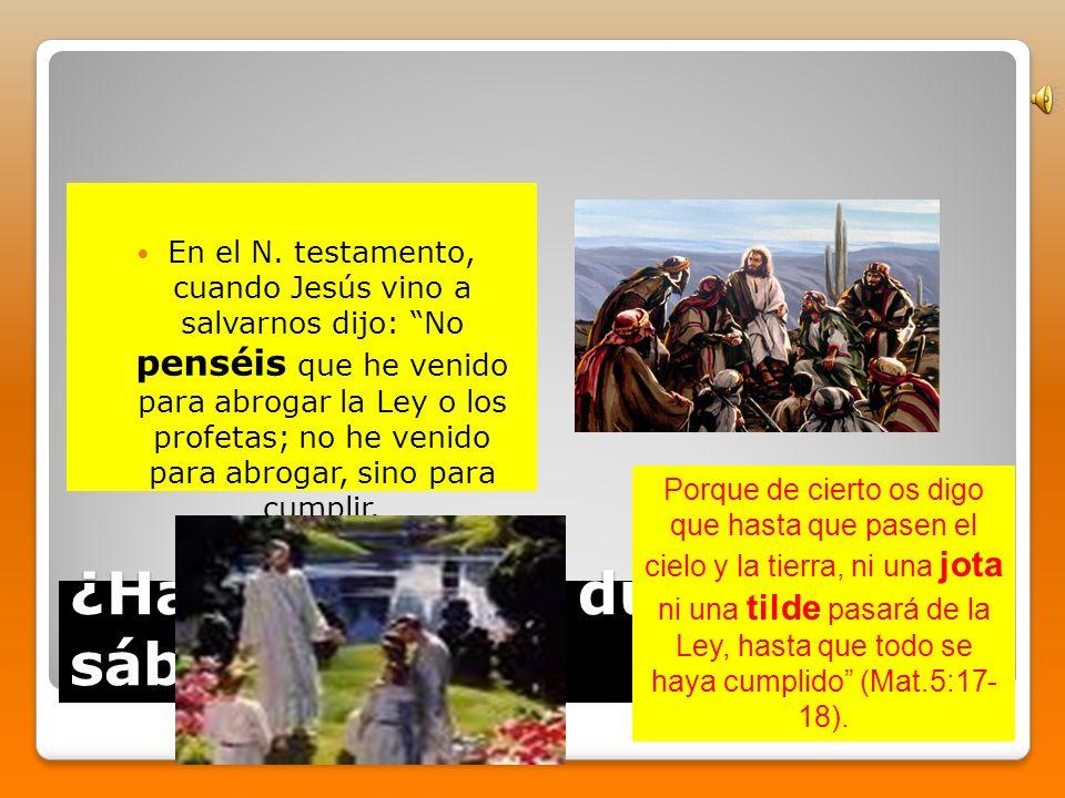 ¿Hasta cuando durará el sábado? En el N. testamento, cuando Jesús vino a salvarnos dijo: No penséis que he venido para abrogar la Ley o los profetas;