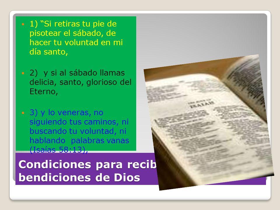 Condiciones para recibir las bendiciones de Dios 1) Si retiras tu pie de pisotear el sábado, de hacer tu voluntad en mi día santo, 2) y si al sábado l