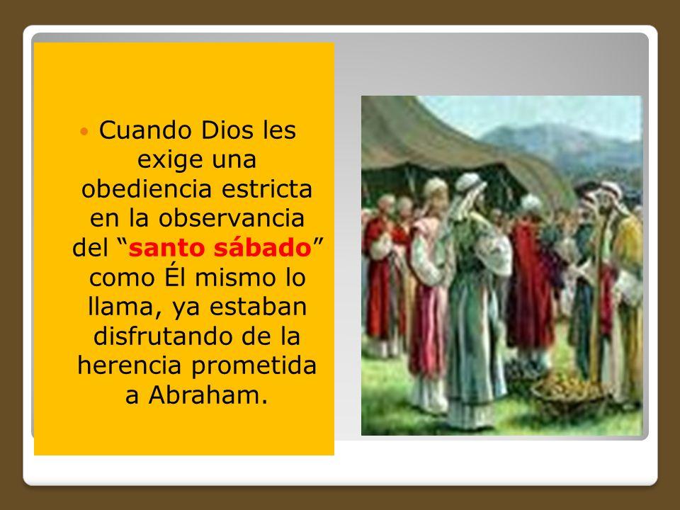 Cuando Dios les exige una obediencia estricta en la observancia del santo sábado como Él mismo lo llama, ya estaban disfrutando de la herencia prometi
