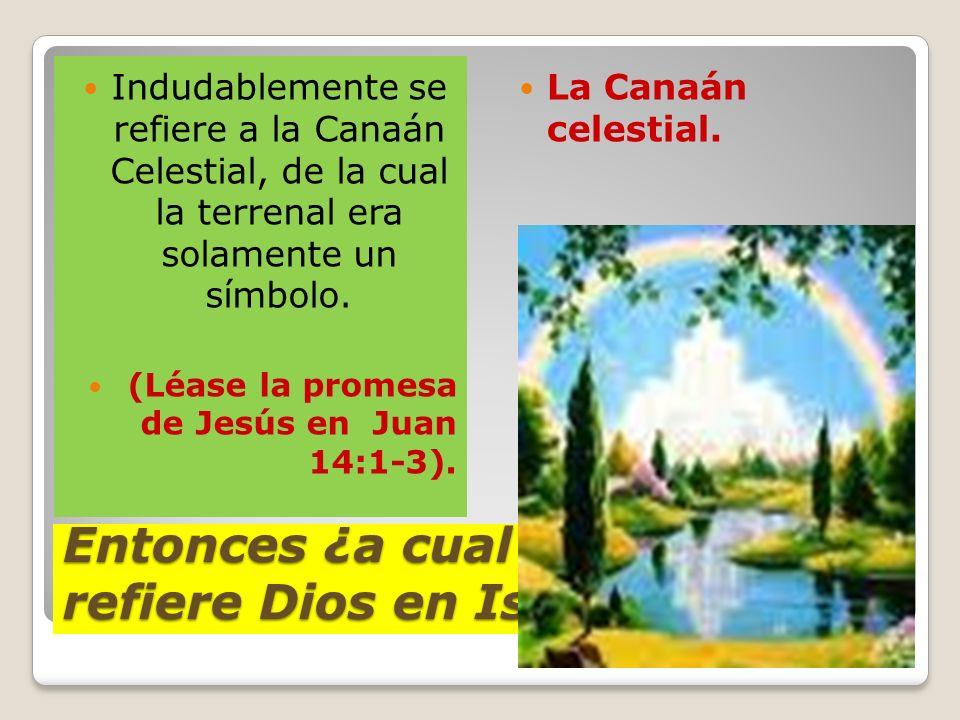 Entonces ¿a cual herencia se refiere Dios en Isaías 58? Indudablemente se refiere a la Canaán Celestial, de la cual la terrenal era solamente un símbo