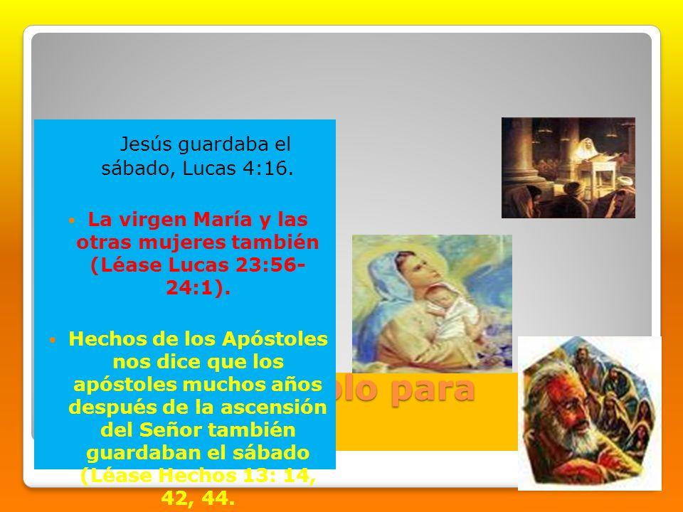 Como un ejemplo para nosotros Jesús guardaba el sábado, Lucas 4:16. La virgen María y las otras mujeres también (Léase Lucas 23:56- 24:1). Hechos de l