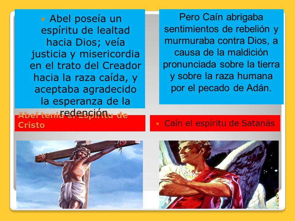 Abel tenia el Espíritu de Cristo Abel poseía un espíritu de lealtad hacia Dios; veía justicia y misericordia en el trato del Creador hacia la raza caí