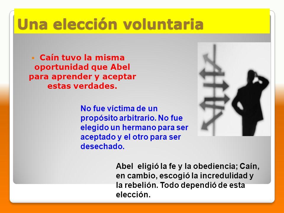Una elección voluntaria Caín tuvo la misma oportunidad que Abel para aprender y aceptar estas verdades. No fue víctima de un propósito arbitrario. No