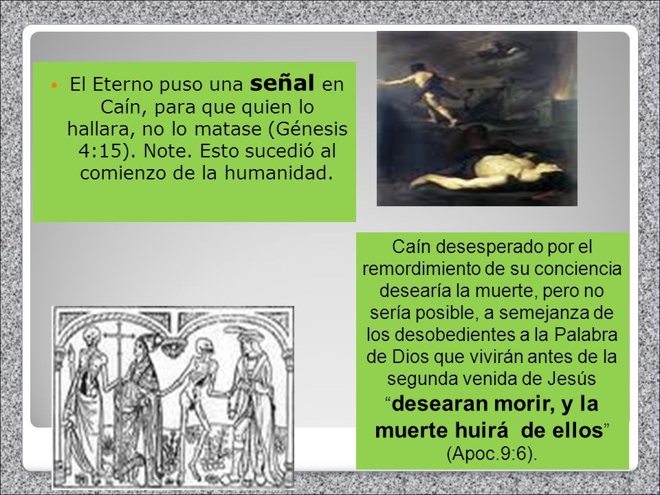 El Eterno puso una señal en Caín, para que quien lo hallara, no lo matase (Génesis 4:15). Note. Esto sucedió al comienzo de la humanidad. Caín desespe