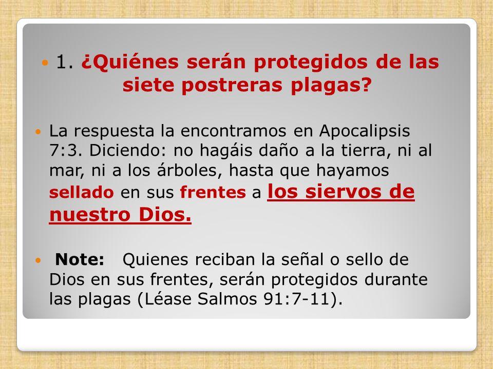 1. ¿Quiénes serán protegidos de las siete postreras plagas? La respuesta la encontramos en Apocalipsis 7:3. Diciendo: no hagáis daño a la tierra, ni a