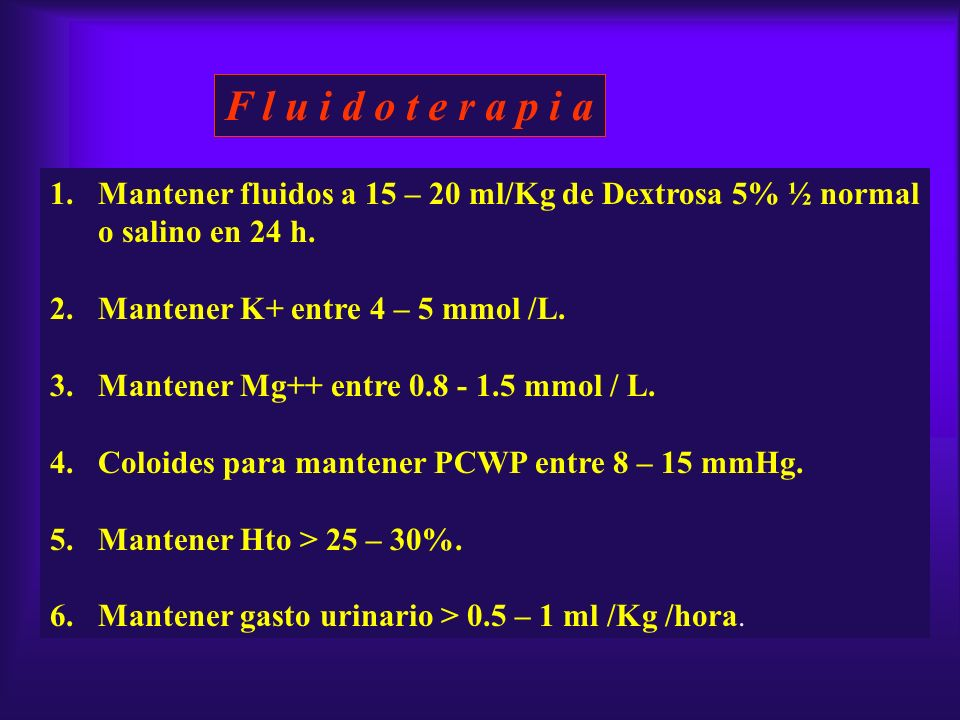 F l u i d o t e r a p i a 1.Mantener fluidos a 15 – 20 ml/Kg de Dextrosa 5% ½ normal o salino en 24 h. 2.Mantener K+ entre 4 – 5 mmol /L. 3.Mantener M