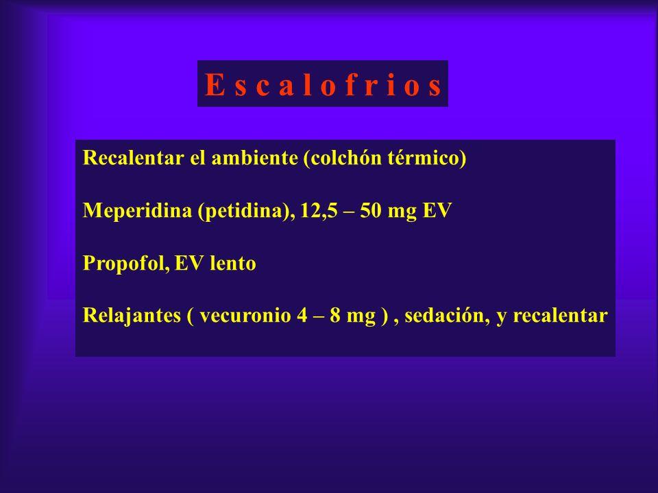 E s c a l o f r i o s Recalentar el ambiente (colchón térmico) Meperidina (petidina), 12,5 – 50 mg EV Propofol, EV lento Relajantes ( vecuronio 4 – 8