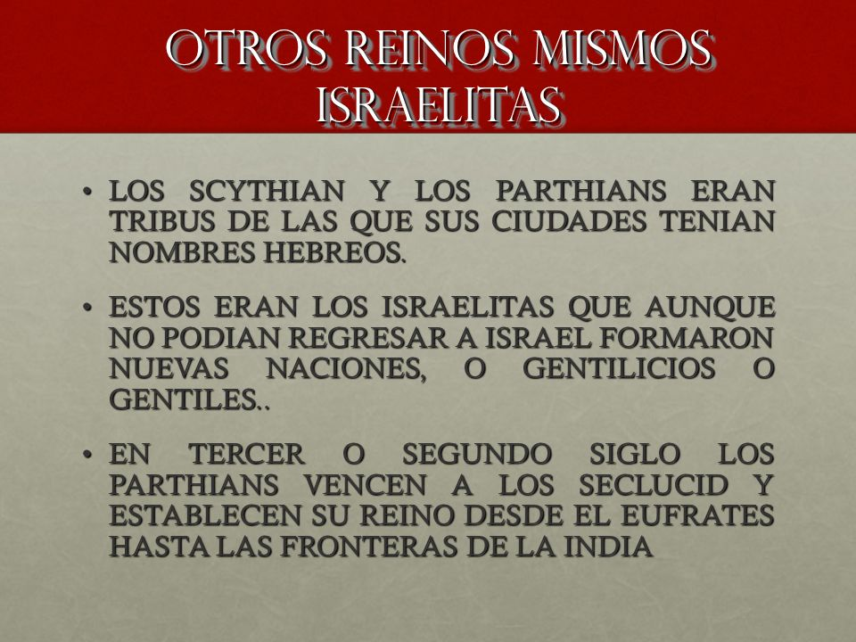 OTROS REINOS MISMOS ISRAELITAS LOS SCYTHIAN Y LOS PARTHIANS ERAN TRIBUS DE LAS QUE SUS CIUDADES TENIAN NOMBRES HEBREOS.LOS SCYTHIAN Y LOS PARTHIANS ER