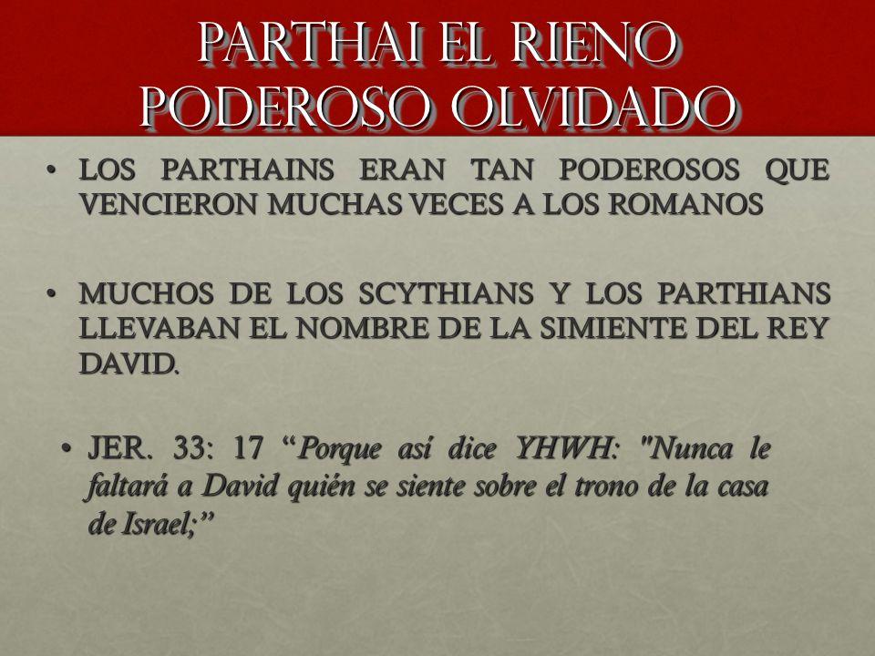 PARTHAI EL RIENO PODEROSO OLVIDADO JER. 33: 17 Porque así dice YHWH: