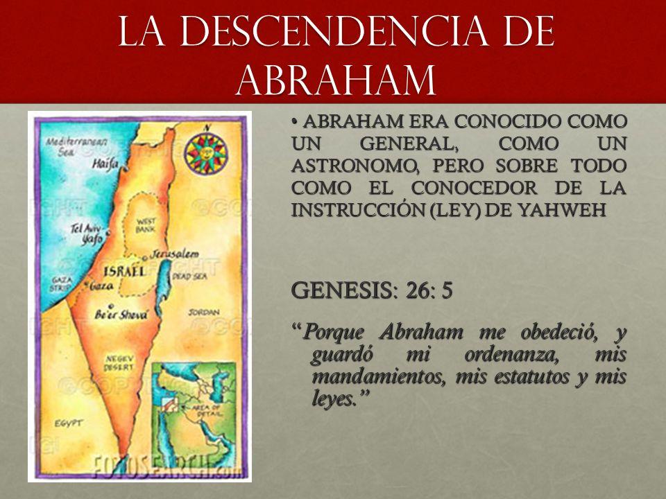 LA DESCENDENCIA DE ABRAHAM GENESIS: 26: 5 Porque Abraham me obedeció, y guardó mi ordenanza, mis mandamientos, mis estatutos y mis leyes. Porque Abrah
