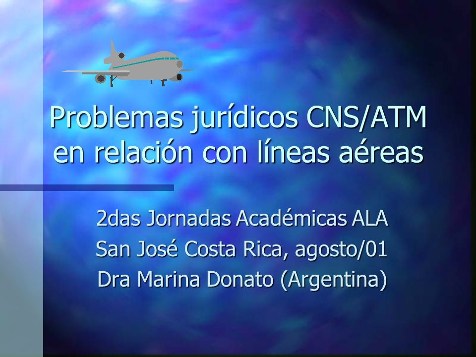Problemas jurídicos CNS/ATM en relación con líneas aéreas 2das Jornadas Académicas ALA San José Costa Rica, agosto/01 Dra Marina Donato (Argentina)