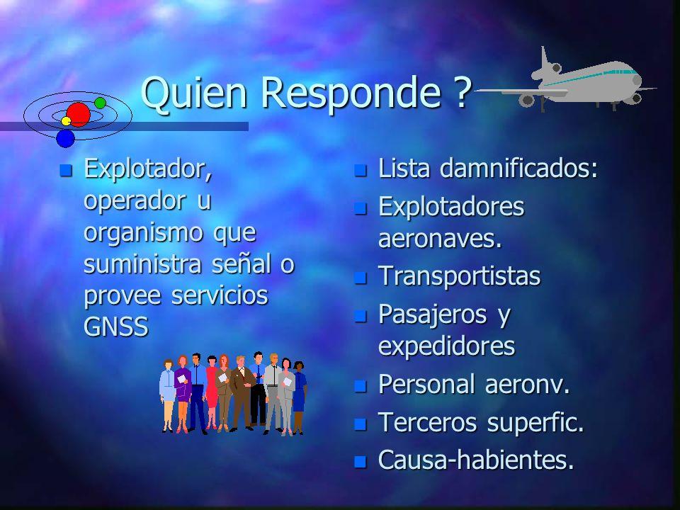 Quien Responde ? n Explotador, operador u organismo que suministra señal o provee servicios GNSS n Lista damnificados: n Explotadores aeronaves. n Tra