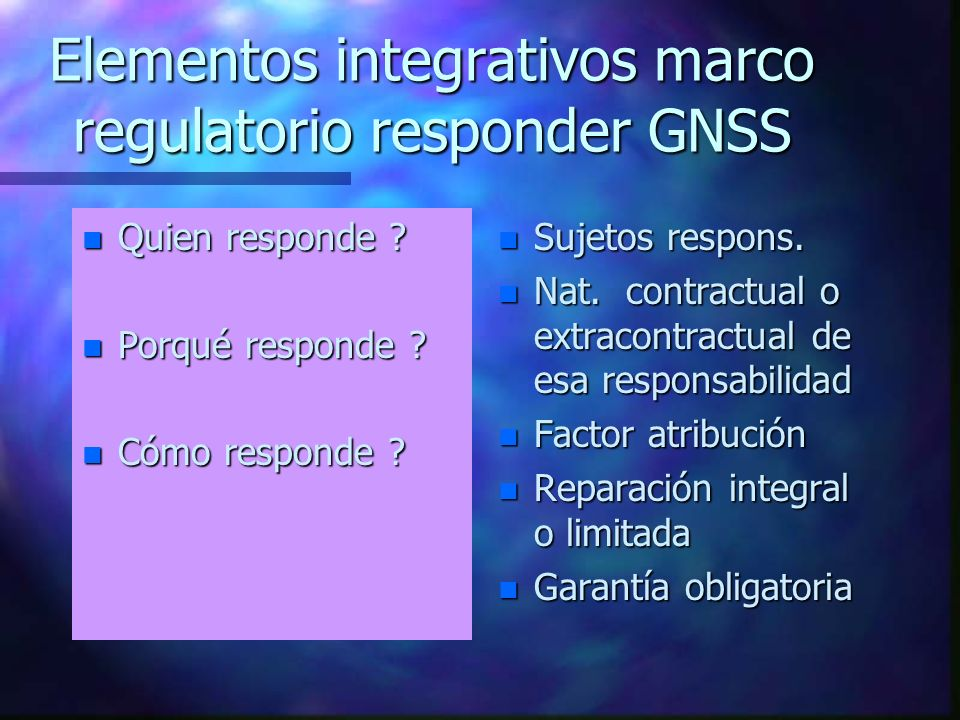 Elementos integrativos marco regulatorio responder GNSS n Quien responde ? n Porqué responde ? n Cómo responde ? n Sujetos respons. n Nat. contractual