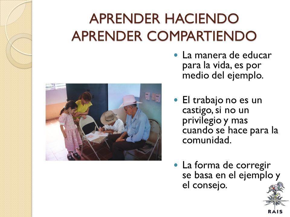 APRENDER HACIENDO APRENDER COMPARTIENDO La manera de educar para la vida, es por medio del ejemplo. El trabajo no es un castigo, si no un privilegio y