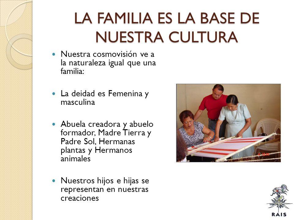 LA FAMILIA ES LA BASE DE NUESTRA CULTURA Nuestra cosmovisión ve a la naturaleza igual que una familia: La deidad es Femenina y masculina Abuela creado