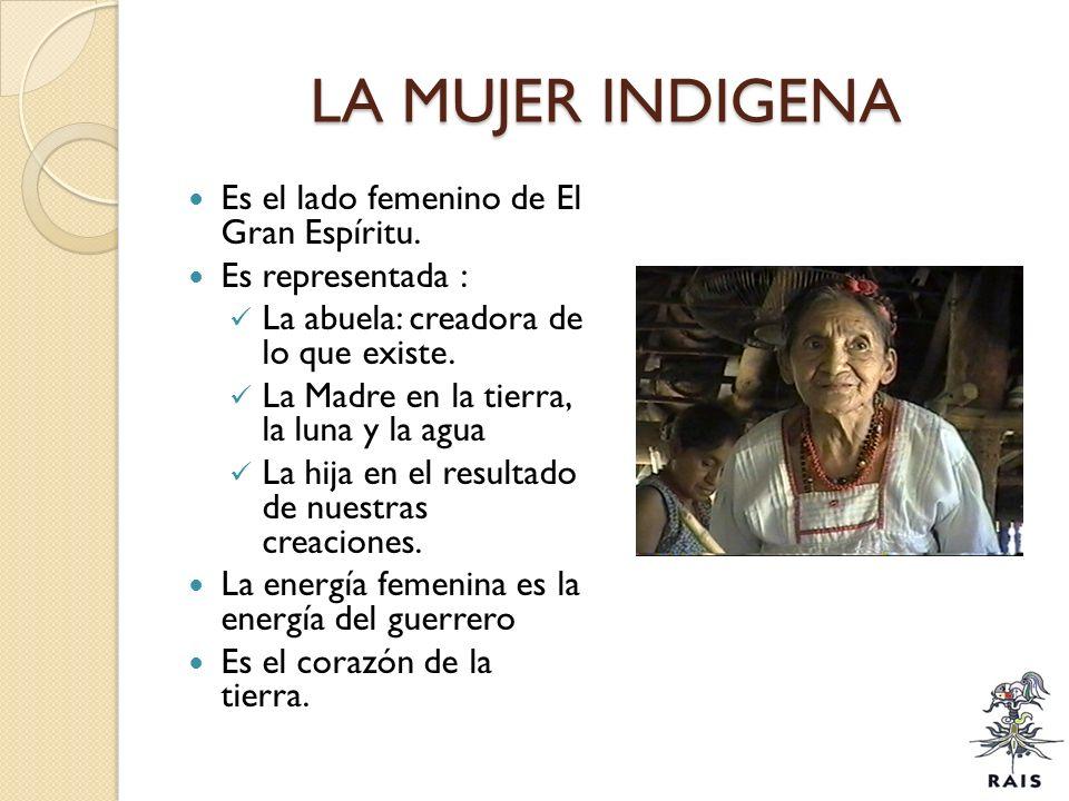 LA MUJER INDIGENA Es el lado femenino de El Gran Espíritu. Es representada : La abuela: creadora de lo que existe. La Madre en la tierra, la luna y la