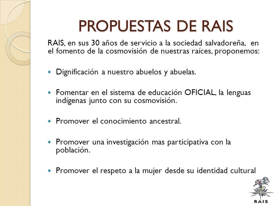 PROPUESTAS DE RAIS RAIS, en sus 30 años de servicio a la sociedad salvadoreña, en el fomento de la cosmovisión de nuestras raíces, proponemos: Dignifi