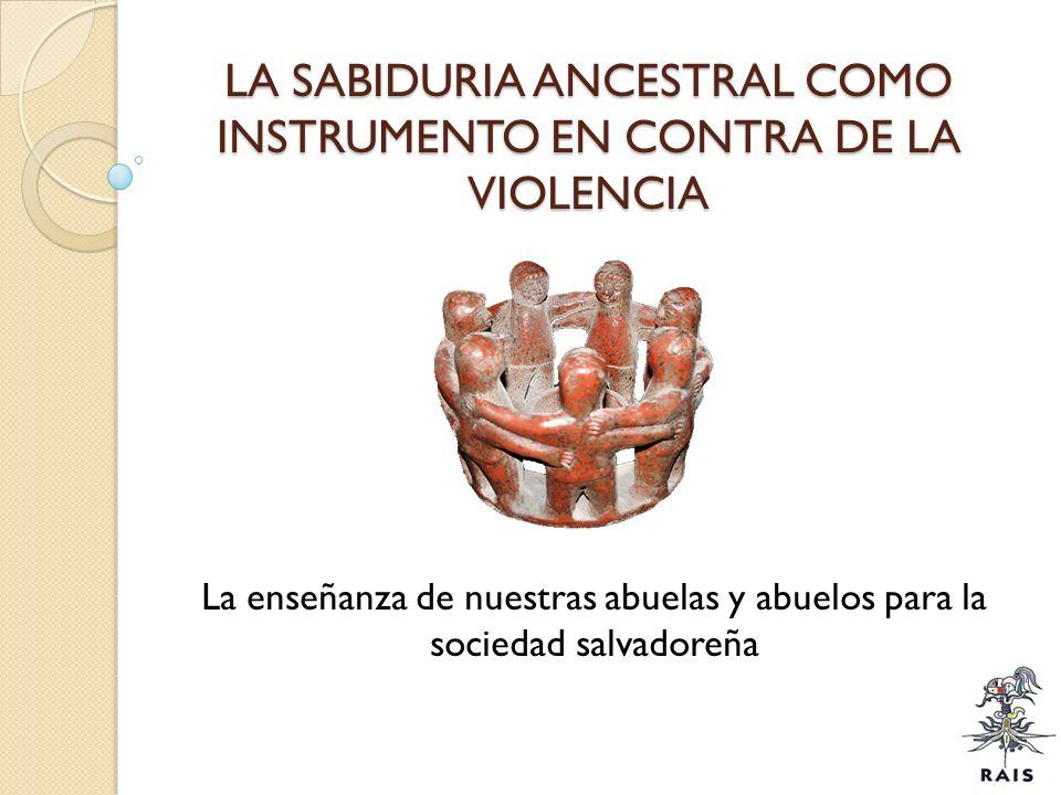 LA SABIDURIA ANCESTRAL COMO INSTRUMENTO EN CONTRA DE LA VIOLENCIA La enseñanza de nuestras abuelas y abuelos para la sociedad salvadoreña