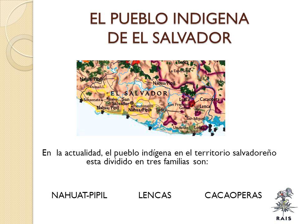 EL PUEBLO INDIGENA DE EL SALVADOR En la actualidad, el pueblo indígena en el territorio salvadoreño esta dividido en tres familias son: NAHUAT-PIPIL L