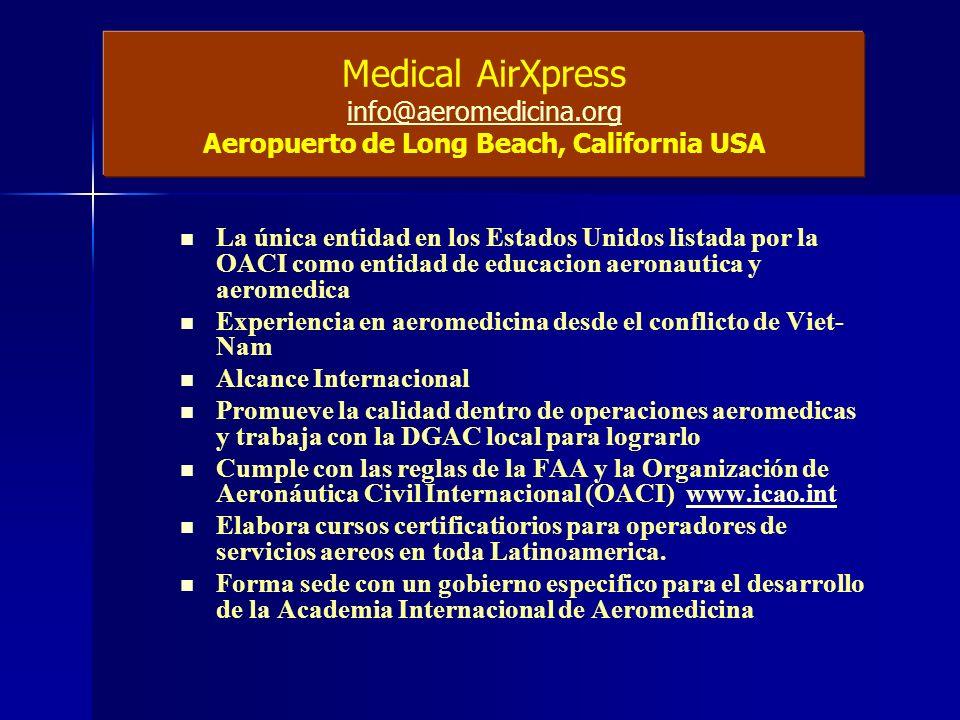 Medical AirXpress info@aeromedicina.org Aeropuerto de Long Beach, California USA La única entidad en los Estados Unidos listada por la OACI como entidad de educacion aeronautica y aeromedica Experiencia en aeromedicina desde el conflicto de Viet- Nam Alcance Internacional Promueve la calidad dentro de operaciones aeromedicas y trabaja con la DGAC local para lograrlo Cumple con las reglas de la FAA y la Organización de Aeronáutica Civil Internacional (OACI) www.icao.intwww.icao.int Elabora cursos certificatiorios para operadores de servicios aereos en toda Latinoamerica.
