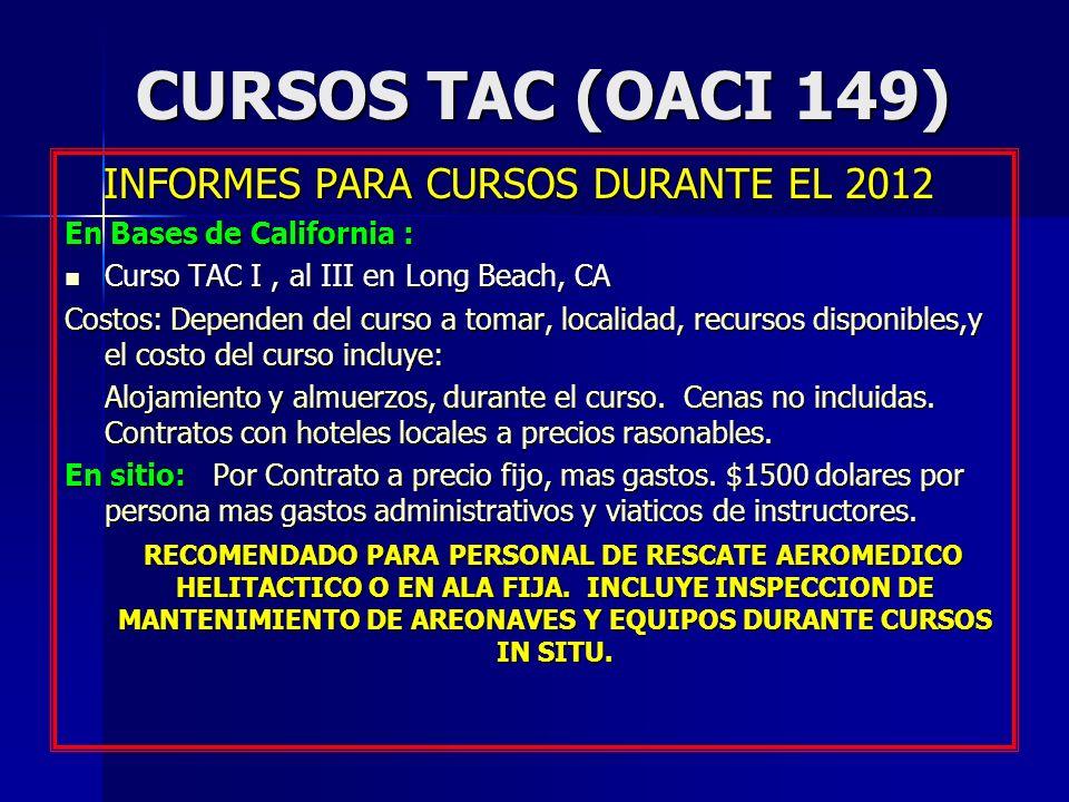 CURSOS TAC (OACI 149) INFORMES PARA CURSOS DURANTE EL 2012 INFORMES PARA CURSOS DURANTE EL 2012 En Bases de California : Curso TAC I, al III en Long Beach, CA Curso TAC I, al III en Long Beach, CA Costos: Dependen del curso a tomar, localidad, recursos disponibles,y el costo del curso incluye: Alojamiento y almuerzos, durante el curso.