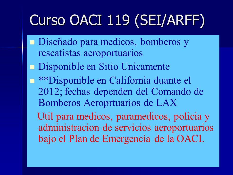 Curso OACI 119 (SEI/ARFF) Diseñado para medicos, bomberos y rescatistas aeroportuarios Disponible en Sitio Unicamente **Disponible en California duante el 2012; fechas dependen del Comando de Bomberos Aeroprtuarios de LAX Util para medicos, paramedicos, policia y administracion de servicios aeroportuarios bajo el Plan de Emergencia de la OACI.